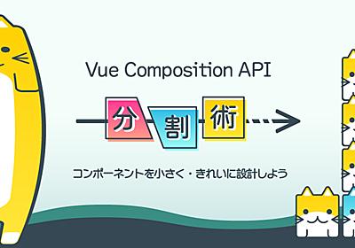 コンポーネントを小さく・きれいに設計しよう。Vue Composition APIを活用したコンポーネント分割術