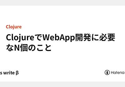ClojureでWebApp開発に必要なN個のこと - Let's write β