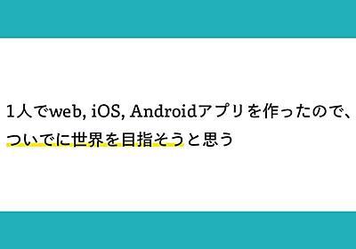 1人でweb, iOS, Androidアプリを作ったので、ついでに世界を目指そうと思う __shinji__ note