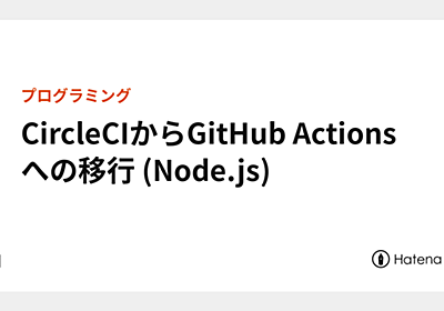CircleCIからGitHub Actionsへの移行 (Node.js) - lacolaco