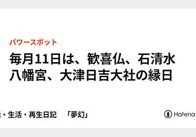 毎月11日は、歓喜仏、石清水八幡宮、大津日吉大社の縁日 - 終活・生活・再生日記 「夢幻」
