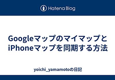 GoogleマップのマイマップとiPhoneマップを同期する方法 - yoichi_yamamotoの日記