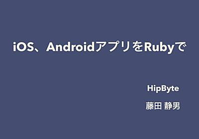 iOS、AndroidアプリをRubyで - Speaker Deck