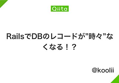 """RailsでDBのレコードが""""時々""""なくなる!? - Qiita"""
