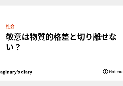 敬意は物質的格差と切り離せない? - himaginary's diary