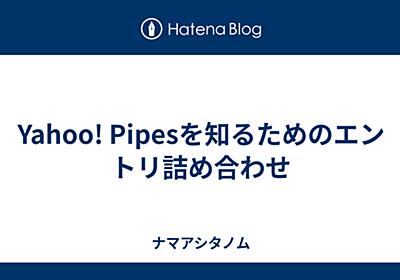Yahoo! Pipesを知るためのエントリ詰め合わせ - ナマアシタノム