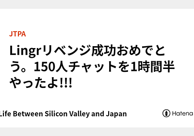 Lingrリベンジ成功おめでとう。150人チャットを1時間半やったよ!!! - My Life Between Silicon Valley and Japan