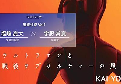 なぜ今「特撮」の戦後史なのか? 福嶋亮大×宇野常寛 対談 vol.1 - KAI-YOU.net