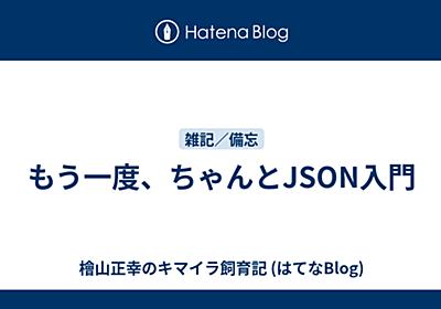 もう一度、ちゃんとJSON入門 - 檜山正幸のキマイラ飼育記 (はてなBlog)