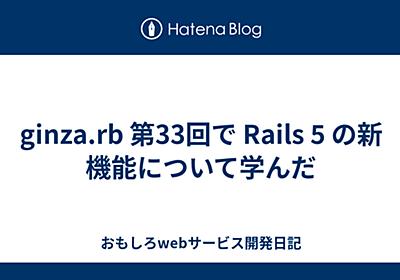 ginza.rb 第33回で Rails 5 の新機能について学んだ - おもしろwebサービス開発日記