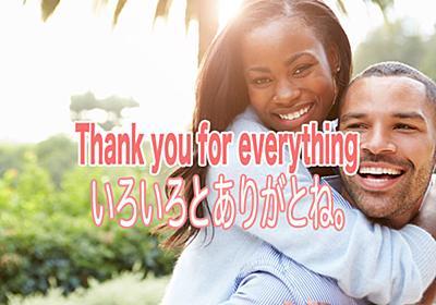 Thank you for everything.の意味と使い方。いろいろとありがとね。 - フェイスブックで出会った外国人女性に恋をしてしまった41歳バツ2男の実話ブログ【恋愛は最強の英語勉強法】