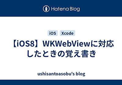 【iOS8】WKWebViewに対応したときの覚え書き - ushisantoasobu's blog