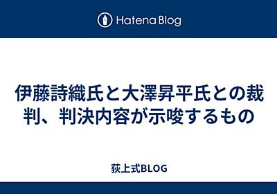 伊藤詩織氏と大澤昇平氏との裁判、判決内容が示唆するもの - 荻上式BLOG