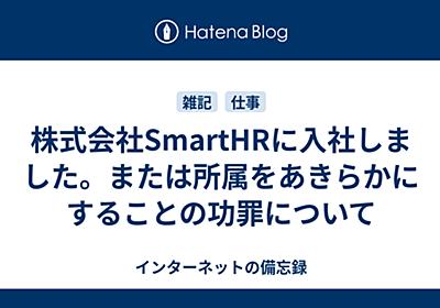 株式会社SmartHRに入社しました。または所属をあきらかにすることの功罪について - インターネットの備忘録