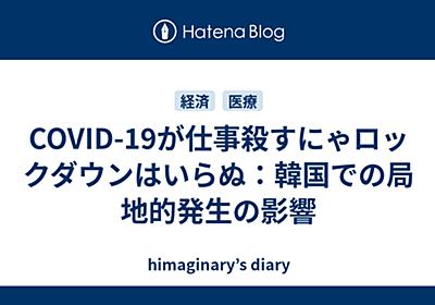 COVID-19が仕事殺すにゃロックダウンはいらぬ:韓国での局地的発生の影響 - himaginary's diary