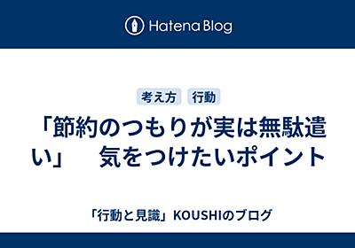 「節約のつもりが実は無駄遣い」 気をつけたいポイント - 「行動と見識」KOUSHIのブログ