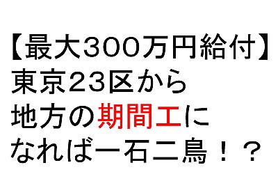 【最大300万円給付】東京23区から期間工になれば一石二鳥!?
