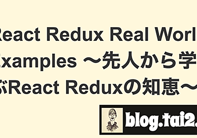 React Redux Real World Examples 〜先人から学ぶReact Reduxの知恵〜 | blog.tai2.net
