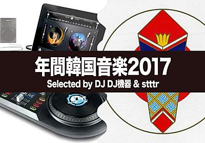 年間韓国音楽 2017 Selected by stttr & DJ DJ機器 - FNMNL (フェノメナル)