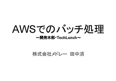 メドレー開発部TechLunch AWSでのバッチ処理 - Speaker Deck