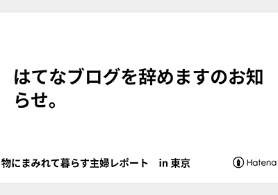 はてなブログを辞めますのお知らせ。 - 生き物にまみれて暮らす主婦レポート in 東京