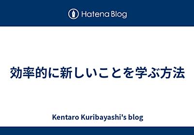効率的に新しいことを学ぶ方法 - Kentaro Kuribayashi's blog