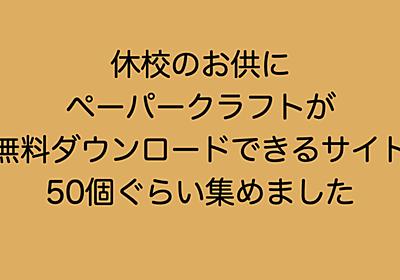 休校のお供に。ペーパークラフトが無料ダウンロードできるサイト50 井上マサキ note