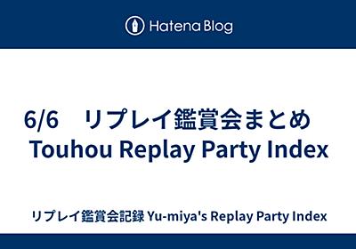 6/6 リプレイ鑑賞会まとめ Touhou Replay Party Index - リプレイ鑑賞会記録 Yu-miya's Replay Party Index