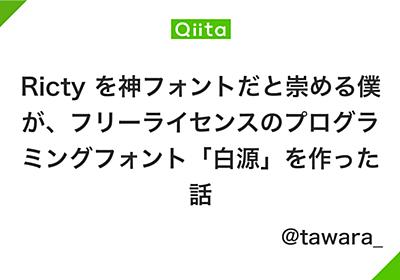 Ricty を神フォントだと崇める僕が、フリーライセンスのプログラミングフォント「白源」を作った話 - Qiita