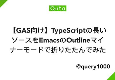 【GAS向け】TypeScriptの長いソースをEmacsのOutlineマイナーモードで折りたたんでみた - Qiita