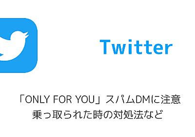 Twitter「ONLY FOR YOU」スパムDMに注意 乗っ取られた時の対処法など | 楽しくiPhoneライフ!SBAPP