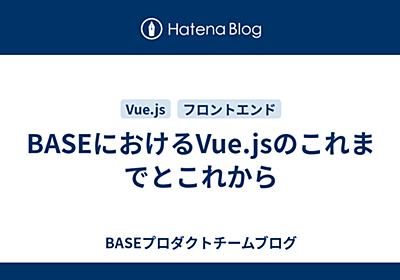 BASEにおけるVue.jsのこれまでとこれから - BASEプロダクトチームブログ