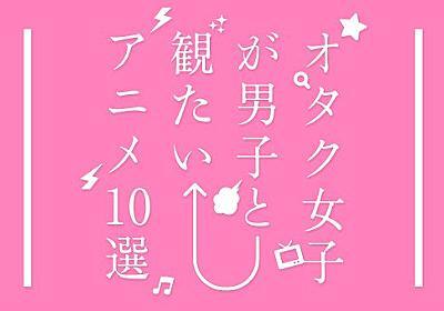 オタク女子が選ぶ! 男子と観たい名作アニメ10本 - KAI-YOU.net