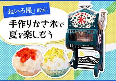 美味しいかき氷は家庭で作れる! 「ねいろ屋」直伝の極上シロップ&家庭用かき氷機で夏を楽しもう - ソレドコ