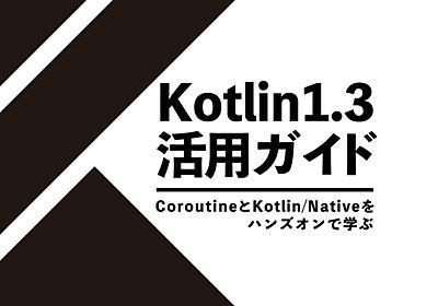 Kotlin 1.3をサクッと学ぶ - CoroutineとKotlin/Nativeを触って理解しよう - エンジニアHub|若手Webエンジニアのキャリアを考える!
