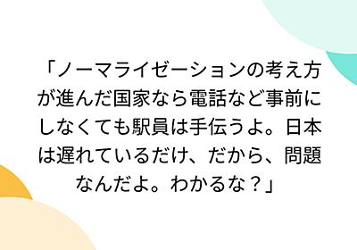 「ノーマライゼーションの考え方が進んだ国家なら電話など事前にしなくても駅員は手伝うよ。日本は遅れているだけ、だから、問題なんだよ。わかるな?」 - Togetter