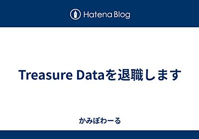 Treasure Dataを退職します - かみぽわーる
