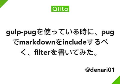 gulp-pugを使っている時に、pugでmarkdownをincludeするべく、filterを書いてみた。 - Qiita