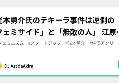 光本勇介氏のテキーラ事件は逆側の「フェミサイド」と「無敵の人」 江原ニーナ/佐俣アンリ/ベンチャーキャピタルANRI|DJ AsadaAkira|note