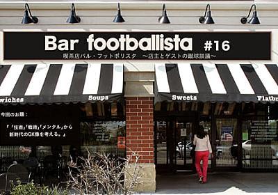 """川島永嗣への""""総叩き""""で感じた、日本でGKが育たなくなる危機感   footballista"""