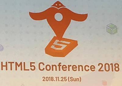 「Webは次のギアにシフトしている」〜HTML5 Conference 2018 基調講演レポート:レポート gihyo.jp … 技術評論社