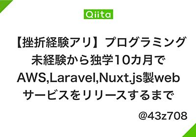 【挫折経験アリ】プログラミング未経験から独学10カ月でAWS,Laravel,Nuxt.js製webサービスをリリースするまで - Qiita