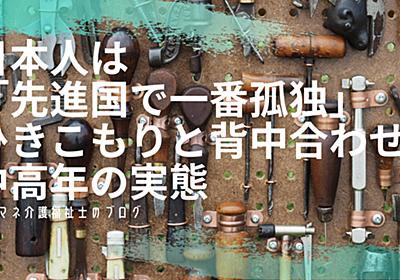 日本人は「先進国で一番孤独」ひきこもりと背中合わせな中高年の実態 - ケアマネ介護福祉士のブログ