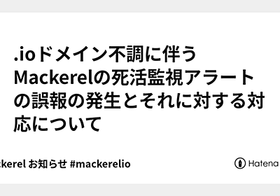 .ioドメイン不調に伴うMackerelの死活監視アラートの誤報の発生とそれに対する対応について - Mackerel ブログ #mackerelio