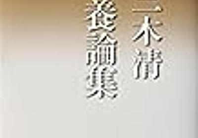 それ、もう三木清が言ってた 〜『三木清 教養論集』から〜 - 科学と生活のイーハトーヴ