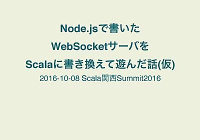 Node.jsで書いた WebSocketサーバを Scalaに書き換えて遊んだ話(仮) // Speaker Deck