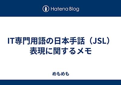 IT専門用語の日本手話(JSL)表現に関するメモ - めもめも