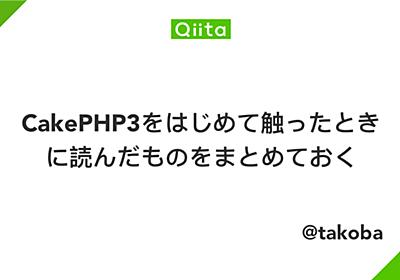 CakePHP3をはじめて触ったときに読んだものをまとめておく - Qiita