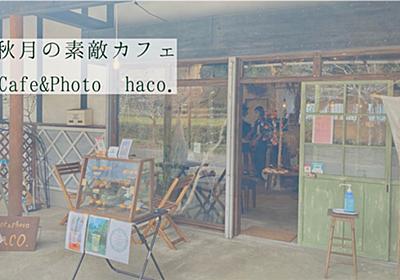 秋月の素敵カフェ Cafe&Photo haco. - mogumogumo.jp
