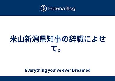米山新潟県知事の辞職によせて。 - Everything you've ever Dreamed
